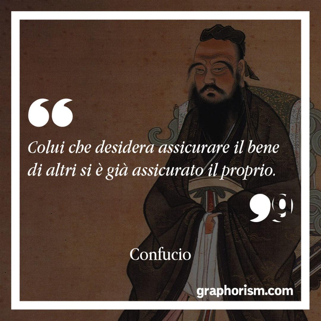 Confucio: Colui che desidera assicurare il bene di altri si è già assicurato il proprio