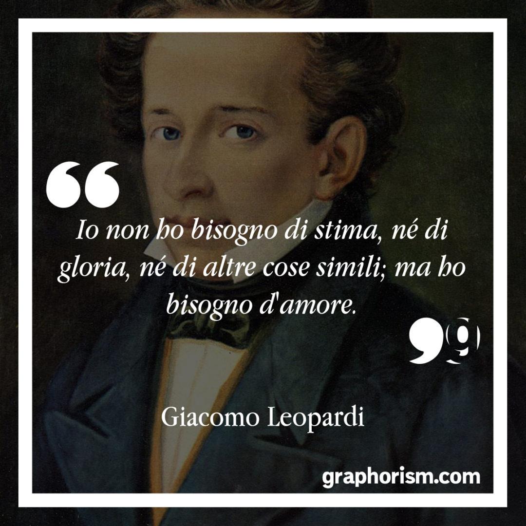 Giacomo Leopardi: Io non ho bisogno di stima, né di gloria, né di altre cose simili; ma ho bisogno d'amore.