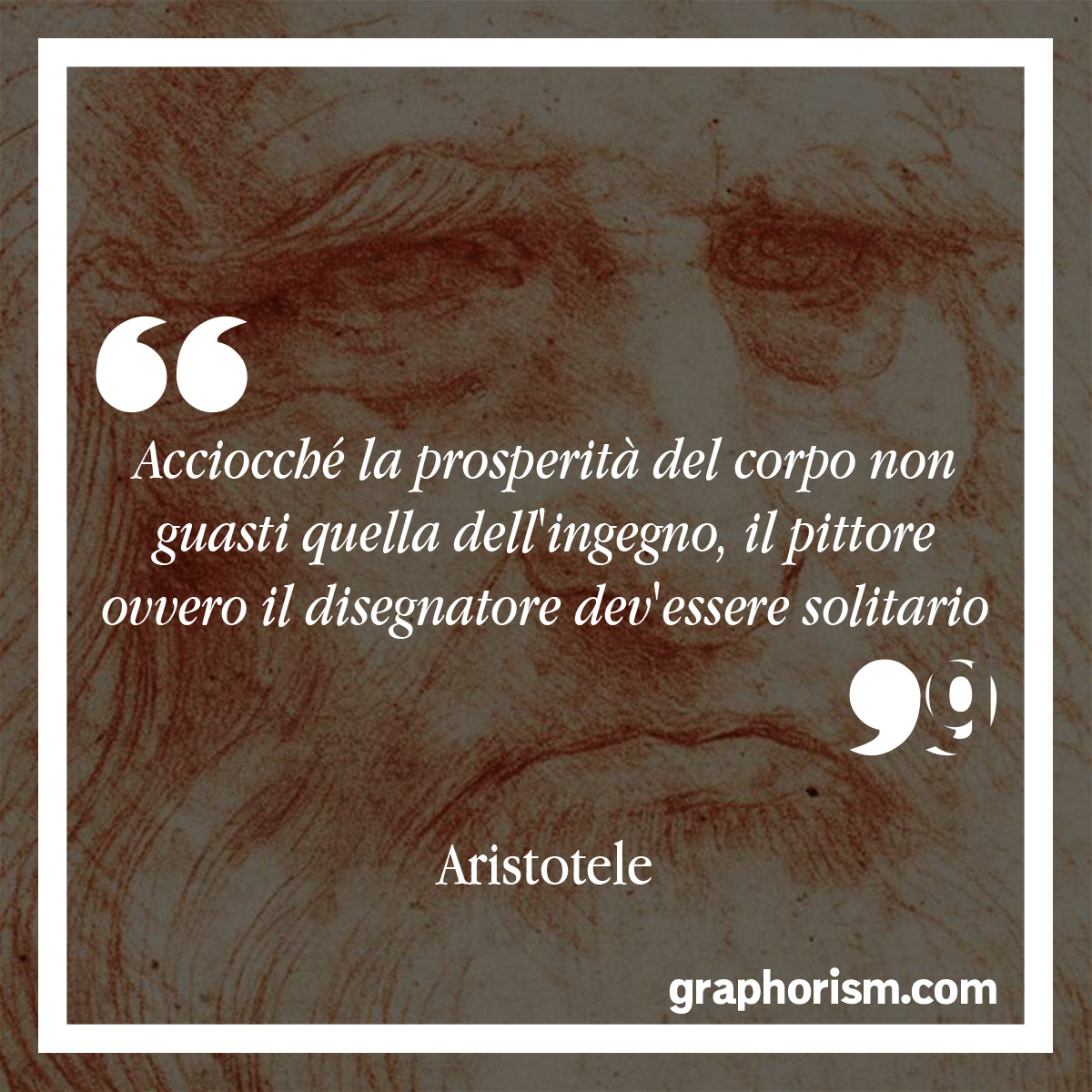 Leonardo Da Vinci: Acciocché la prosperità del corpo non guasti quella dell'ingegno, il pittore ovvero il disegnatore dev'essere solitario