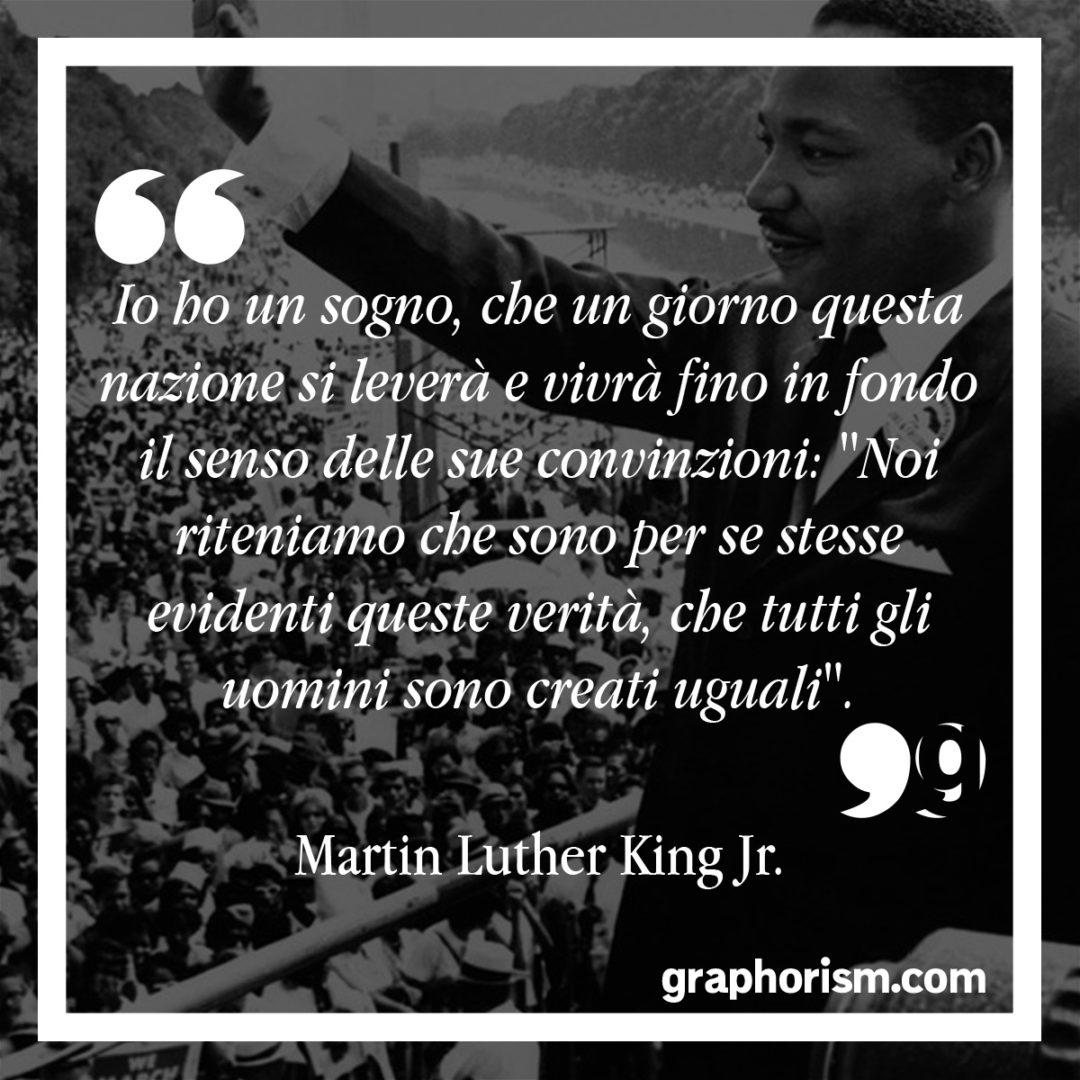 """Martin Luther King Jr: Io ho un sogno, che un giorno questa nazione si leverà e vivrà fino in fondo il senso delle sue convinzioni: """"Noi riteniamo che sono per se stesse evidenti queste verità, che tutti gli uomini sono creati uguali""""."""