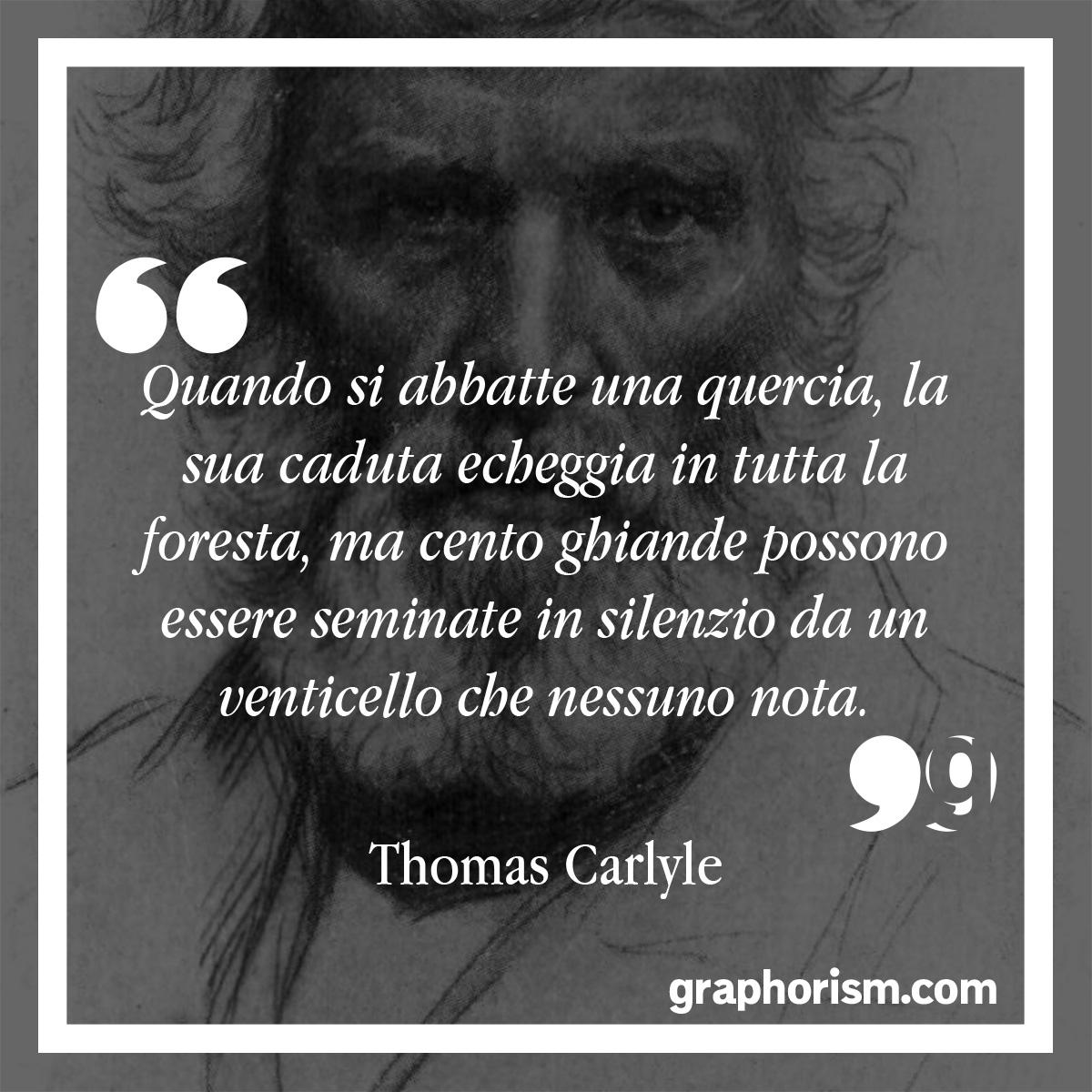 Thomas Carlyle: Quando si abbatte una quercia, la sua caduta echeggia in tutta la foresta, ma cento ghiande possono essere seminate in silenzio da un venticello che nessuno nota.