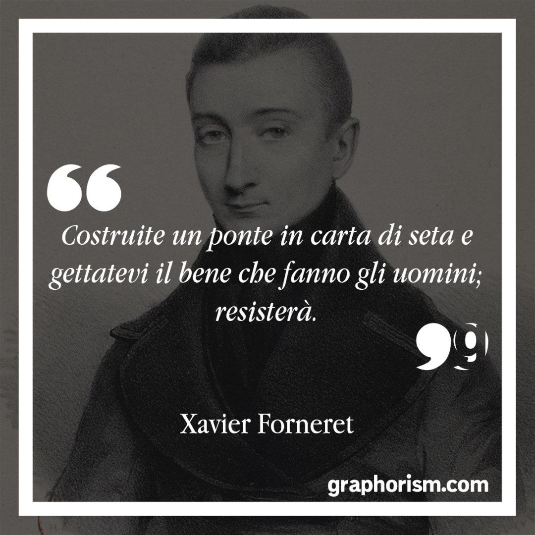 Xavier Forneret: Costruite un ponte in carta di seta e gettatevi il bene che fanno gli uomini; resisterà.