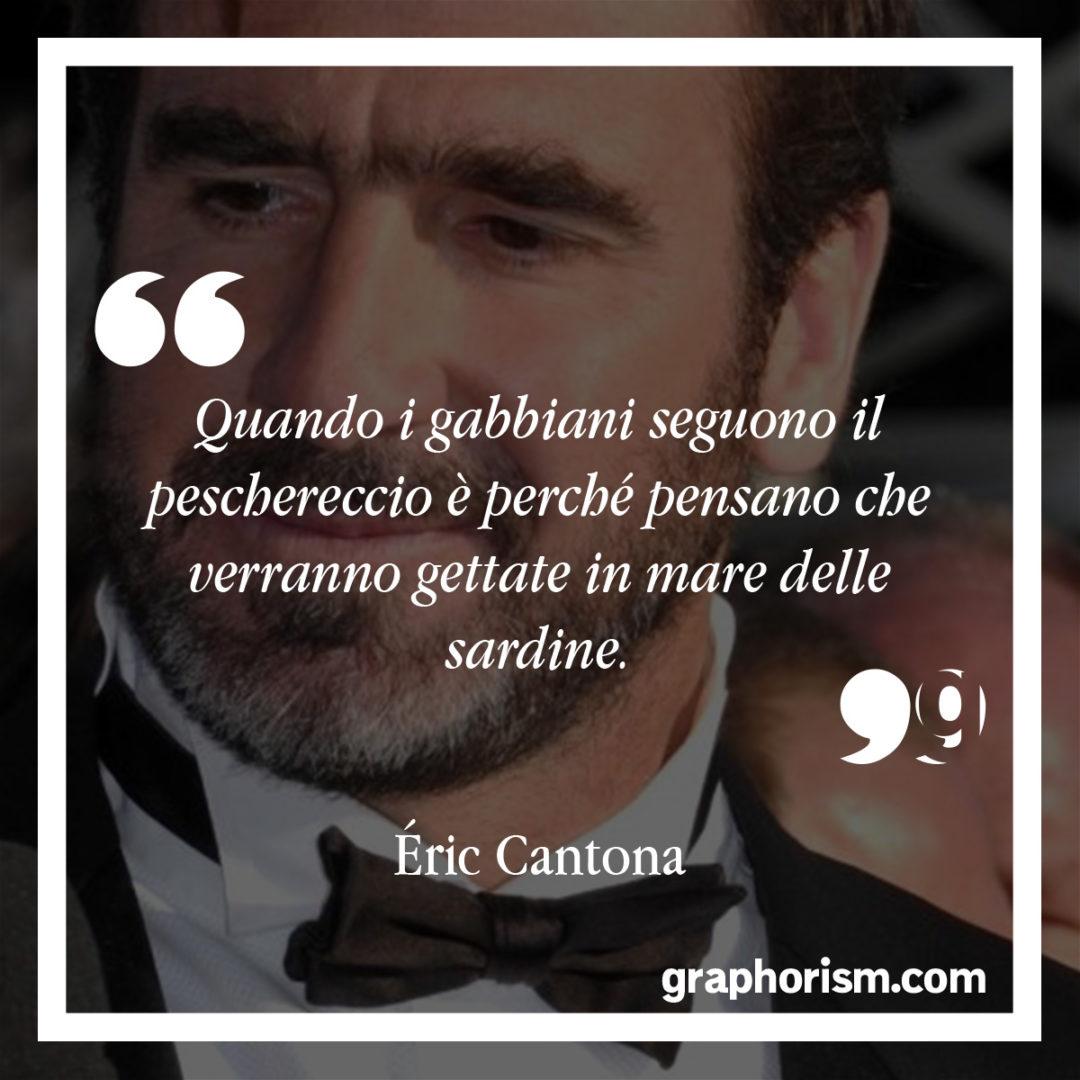 Éric Cantona: Quando i gabbiani seguono il peschereccio è perché pensano che verranno gettate in mare delle sardine.